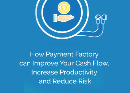 How Payment Factory can Improve Your Cash Flow, Increase Productivity and Reduce Risk